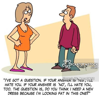 'I've got a question. If your answer is 'Yes', I'll hate you. If your answer is 'No', I'll hate you, too. The question is, do you think I need a new dress because I'm looking fat in this one?'